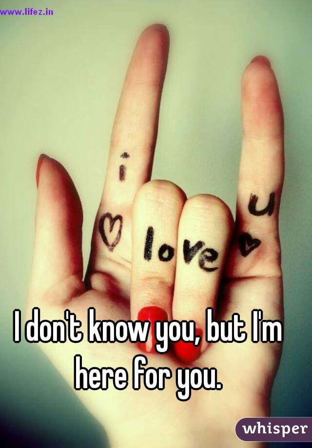 I don't know you, but I'm here for you.
