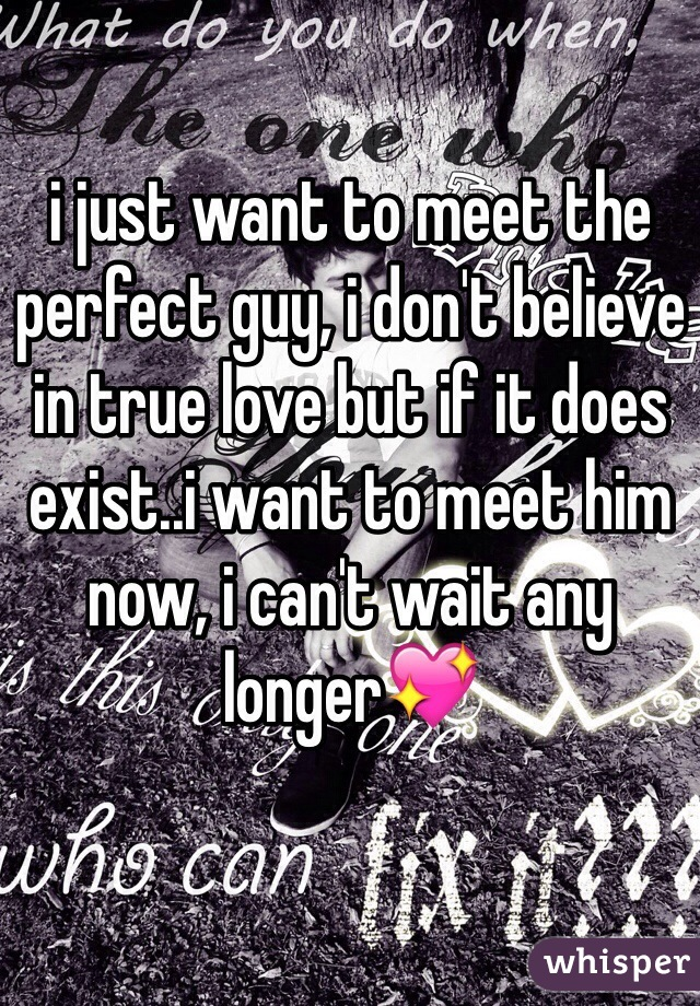 i just want to meet the perfect guy, i don't believe in true love but if it does exist..i want to meet him now, i can't wait any longer💖