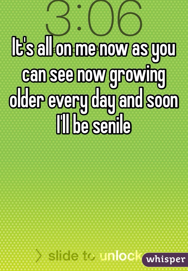 It's all on me now as you can see now growing older every day and soon I'll be senile