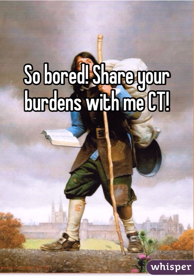 So bored! Share your burdens with me CT!