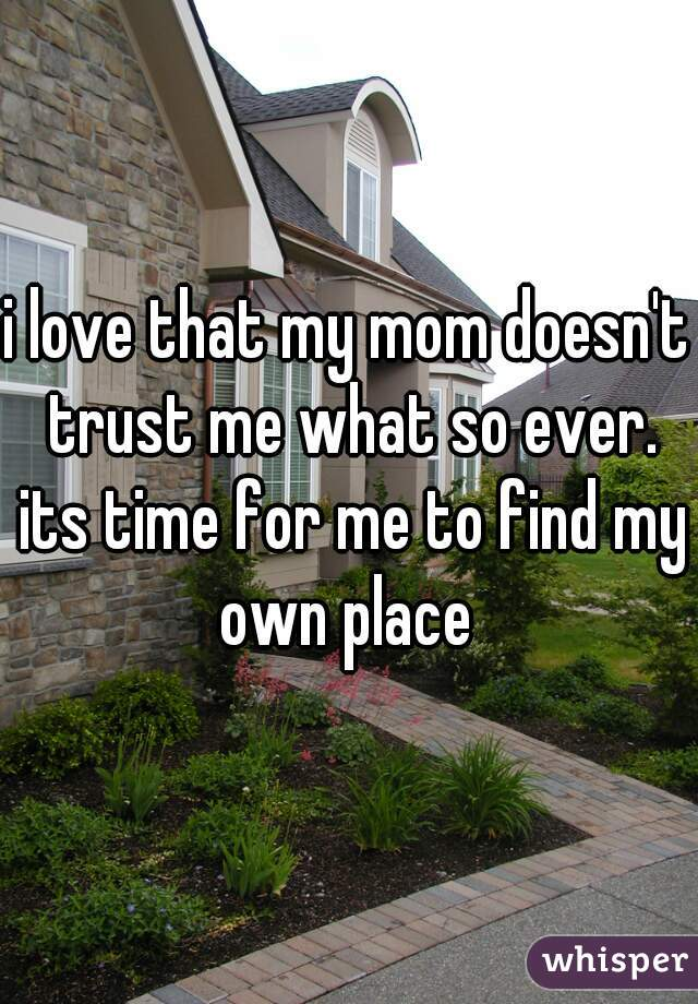 i love that my mom doesn't trust me what so ever. its time for me to find my own place