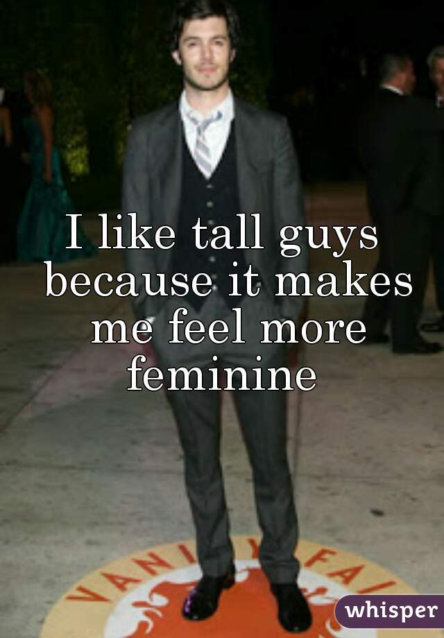 I like tall guys because it makes me feel more feminine