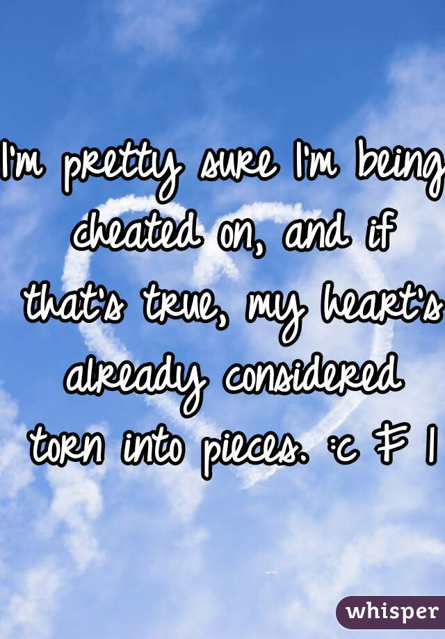 I'm pretty sure I'm being cheated on, and if that's true, my heart's already considered torn into pieces. :c F 15