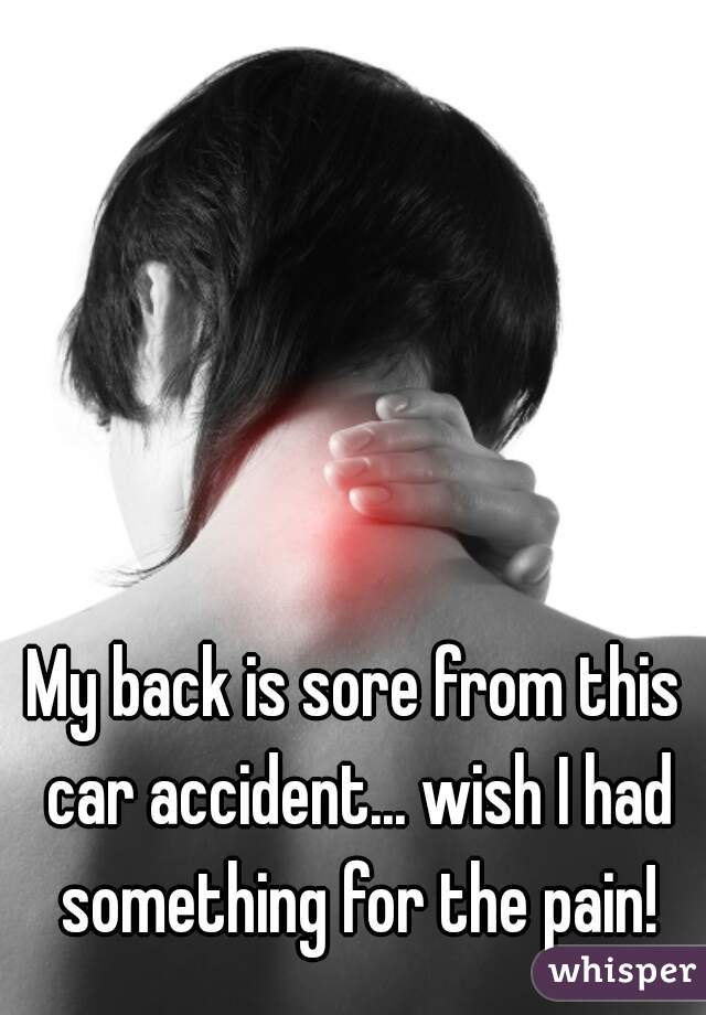 My back is sore from this car accident... wish I had something for the pain!