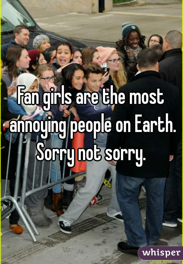Fan girls are the most annoying people on Earth. Sorry not sorry.