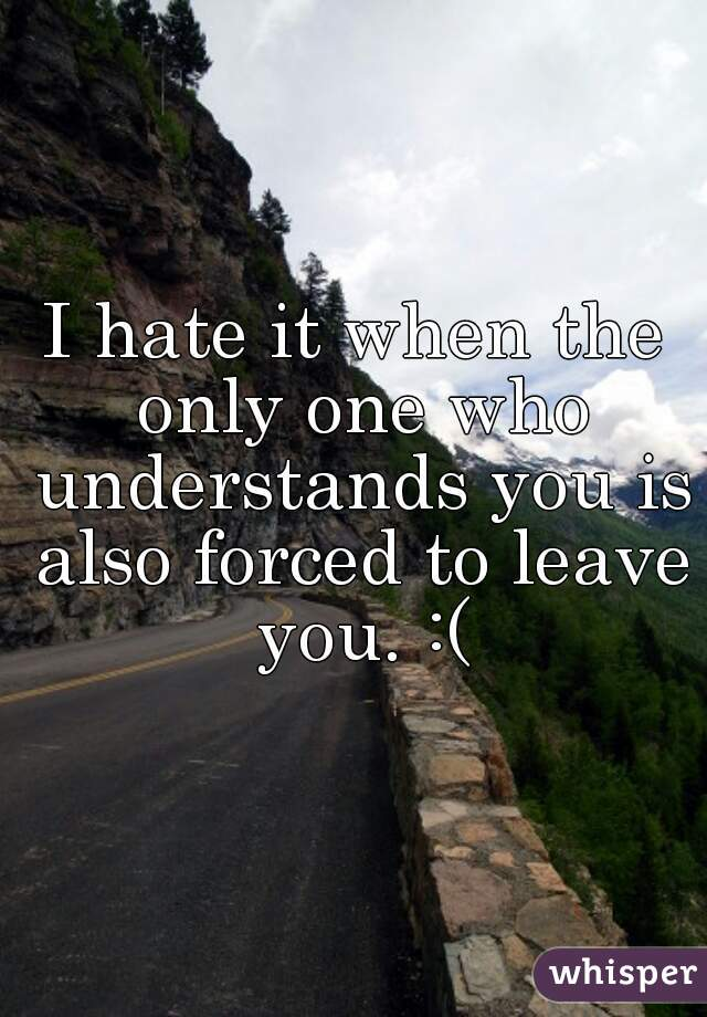 I hate it when the only one who understands you is also forced to leave you. :(