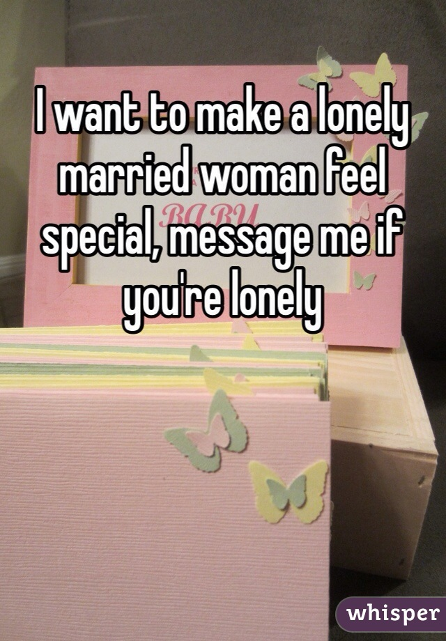 I want to make a lonely married woman feel special, message me if you're lonely