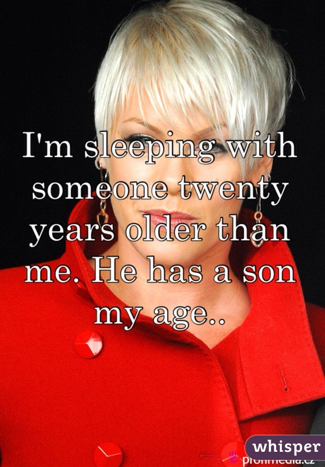 I'm sleeping with someone twenty years older than me. He has a son my age..