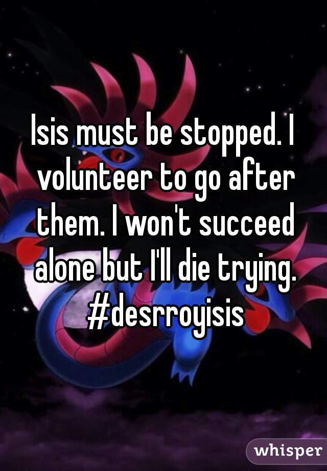 Isis must be stopped. I volunteer to go after them. I won't succeed alone but I'll die trying. #desrroyisis