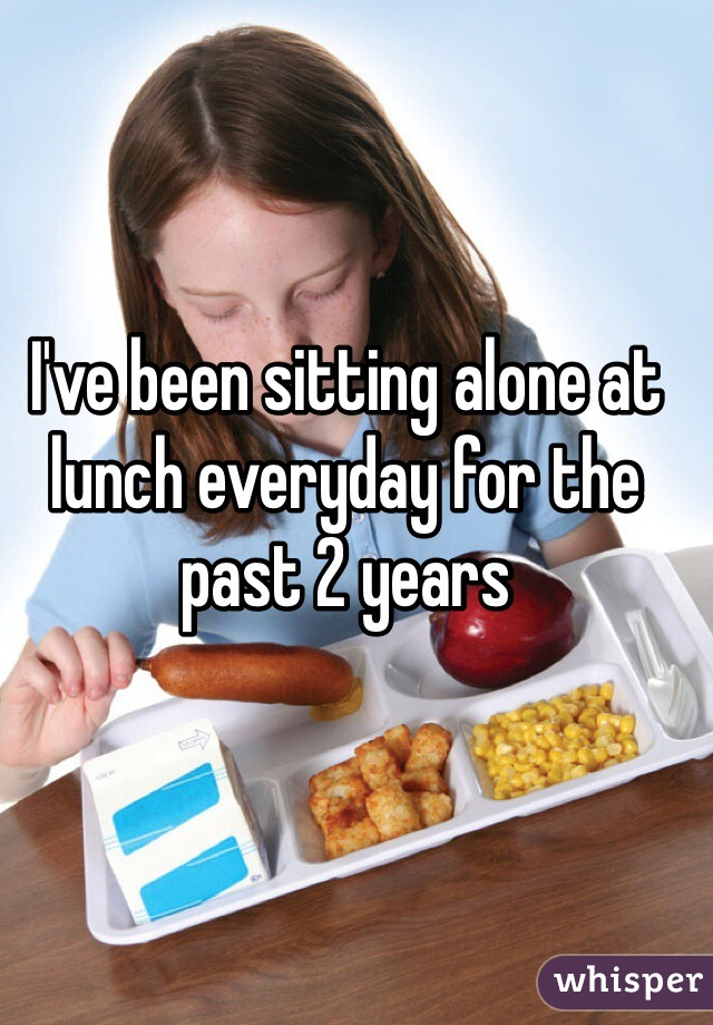 I've been sitting alone at lunch everyday for the past 2 years