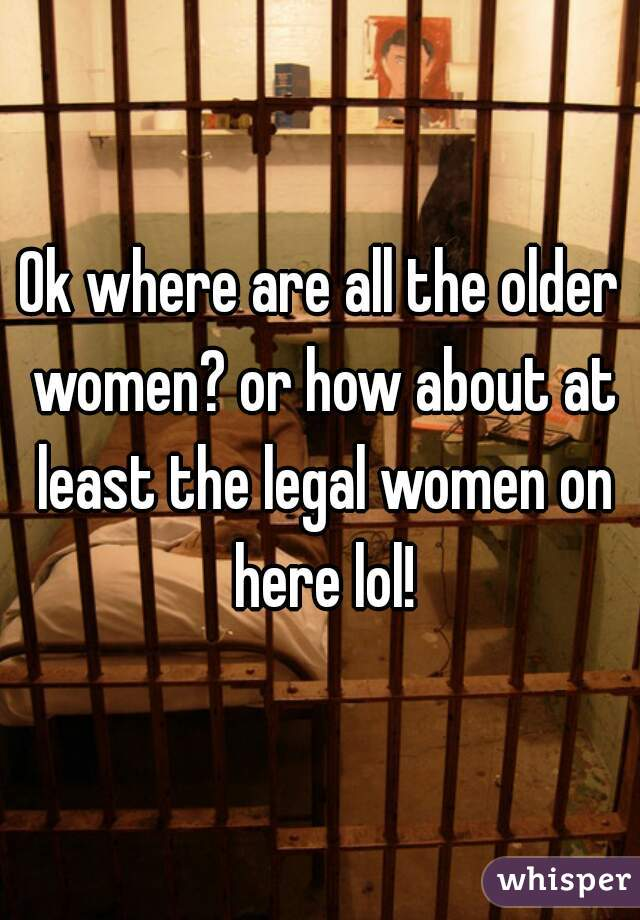 Ok where are all the older women? or how about at least the legal women on here lol!
