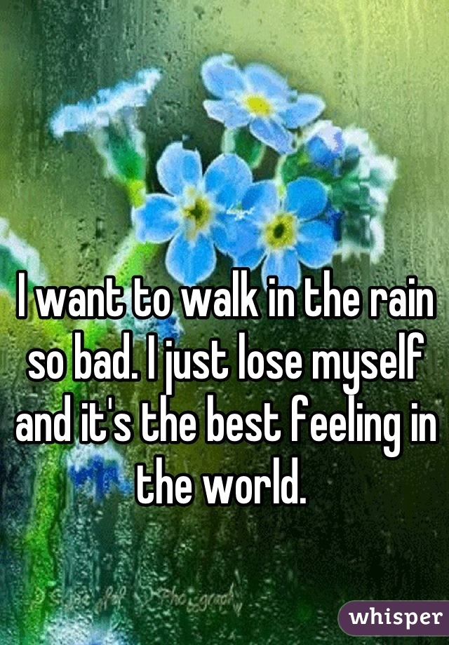 I want to walk in the rain so bad. I just lose myself and it's the best feeling in the world.