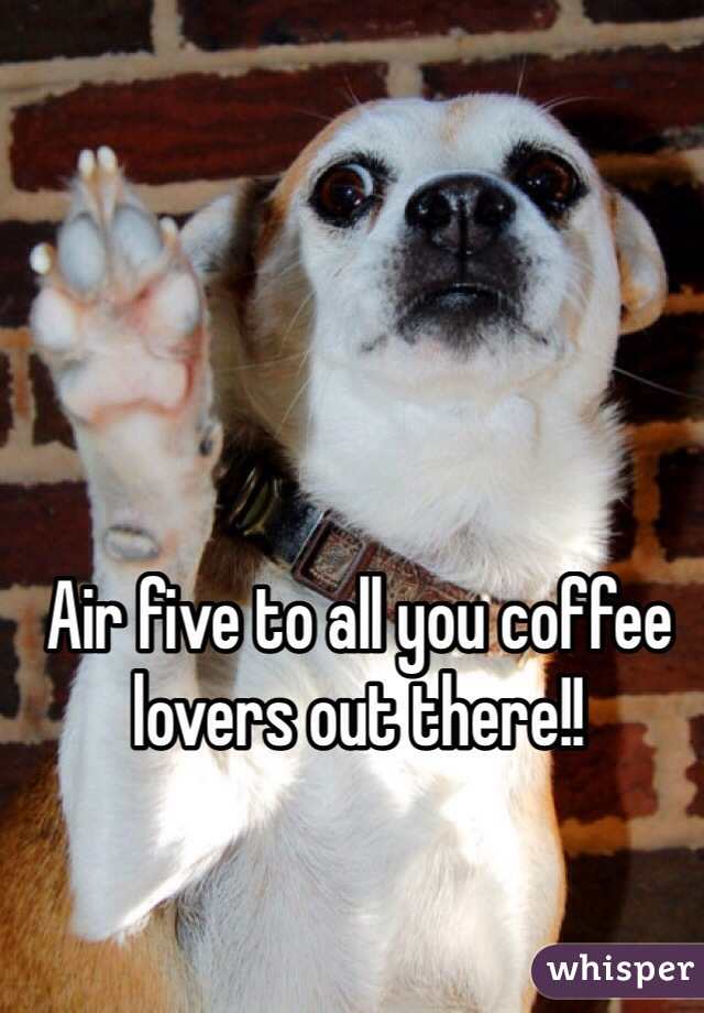 Air five to all you coffee lovers out there!!