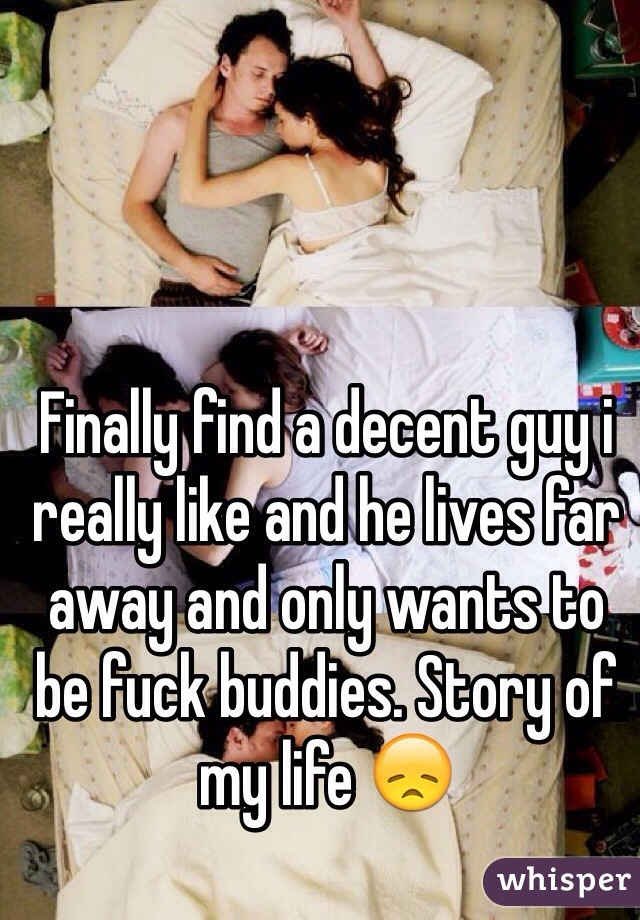 Finally find a decent guy i really like and he lives far away and only wants to be fuck buddies. Story of my life 😞