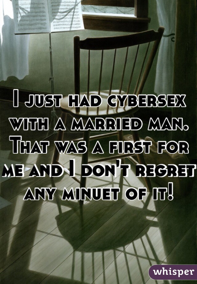 I just had cybersex with a married man. That was a first for me and I don't regret any minuet of it!