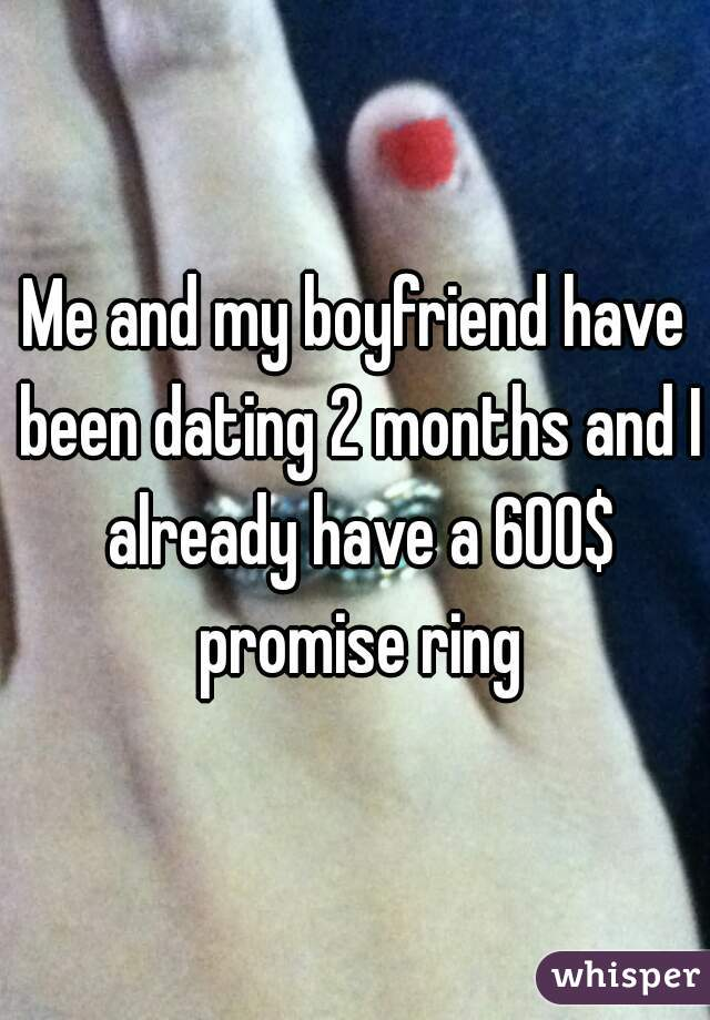 Me and my boyfriend have been dating 2 months and I already have a 600$ promise ring