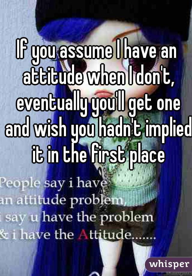 If you assume I have an attitude when I don't, eventually you'll get one and wish you hadn't implied it in the first place