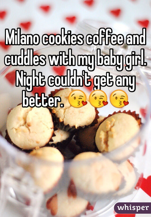 Milano cookies coffee and cuddles with my baby girl. Night couldn't get any better. 😘😘😘