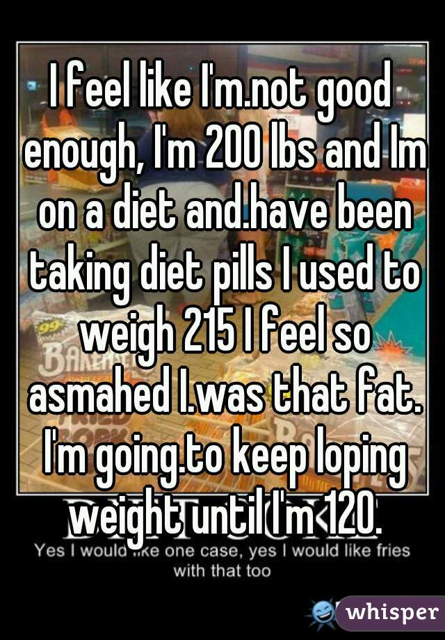 I feel like I'm.not good enough, I'm 200 lbs and Im on a diet and.have been taking diet pills I used to weigh 215 I feel so asmahed I.was that fat. I'm going.to keep loping weight until I'm 120.