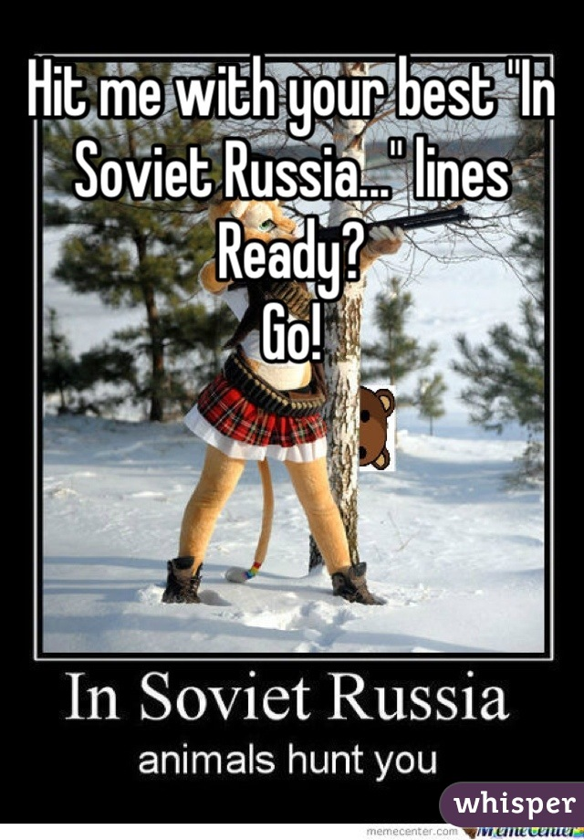 """Hit me with your best """"In Soviet Russia..."""" lines Ready? Go!"""