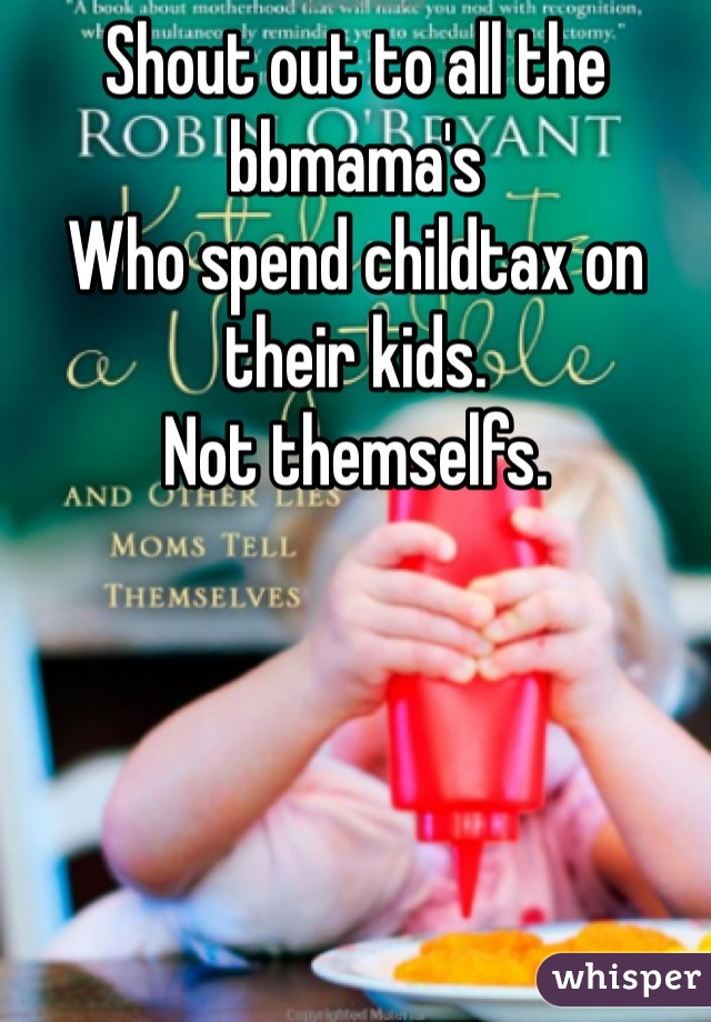 Shout out to all the bbmama's Who spend childtax on their kids. Not themselfs.