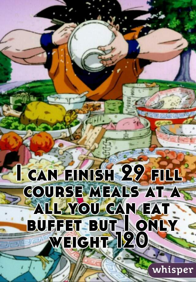 I can finish 29 fill course meals at a all you can eat buffet but I only weight 120