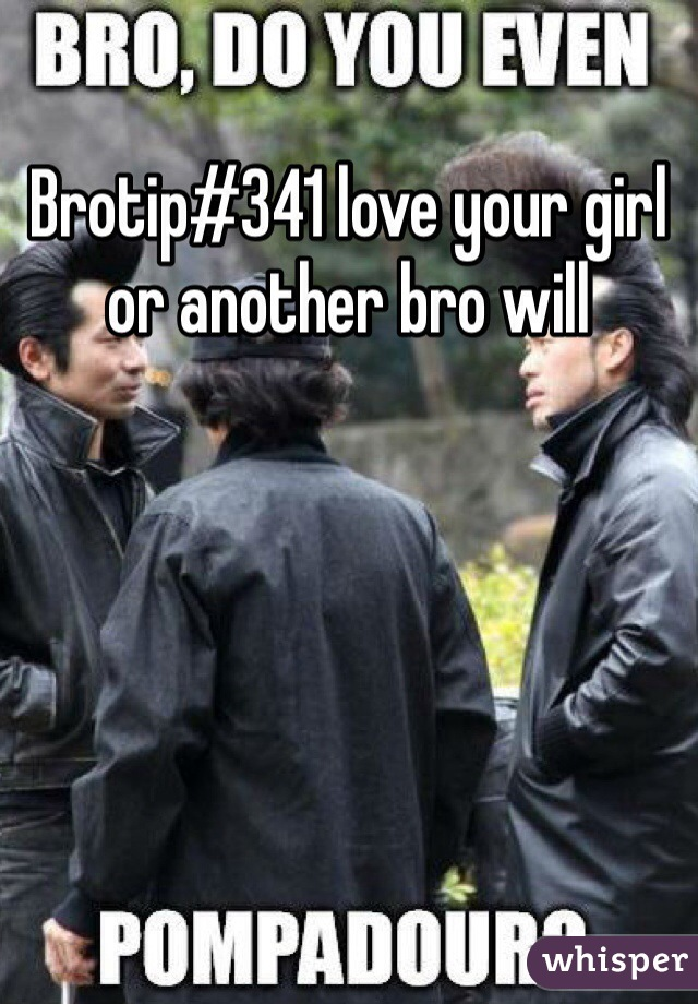 Brotip#341 love your girl or another bro will