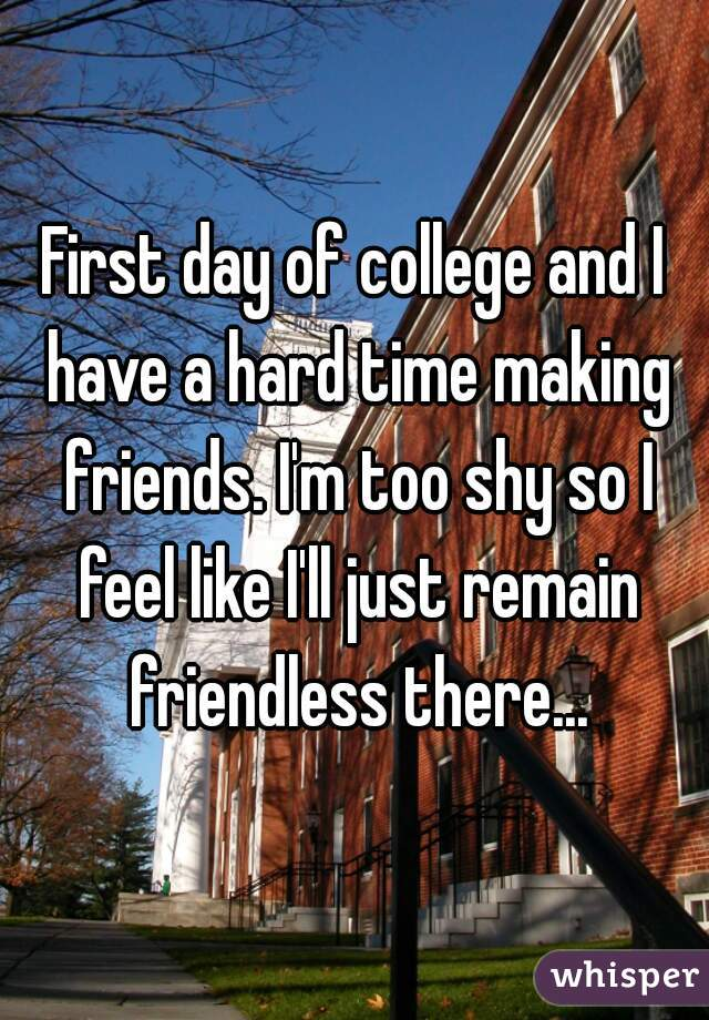 First day of college and I have a hard time making friends. I'm too shy so I feel like I'll just remain friendless there...