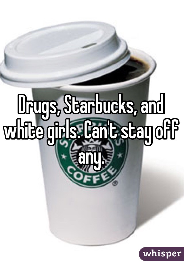 Drugs, Starbucks, and white girls. Can't stay off any.