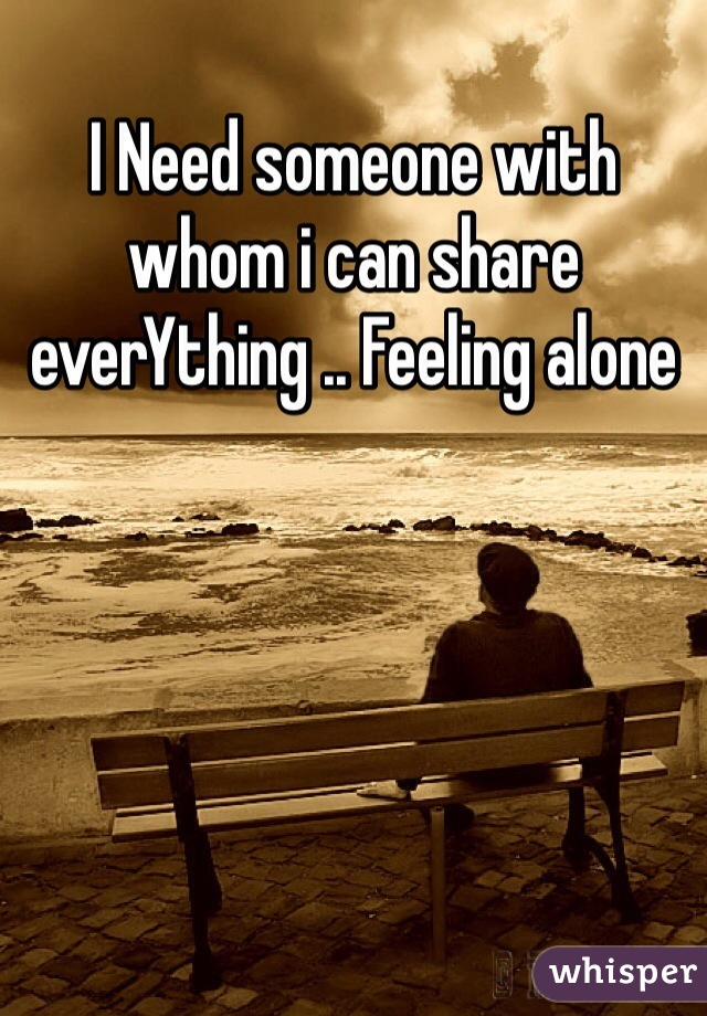 I Need someone with whom i can share everYthing .. Feeling alone