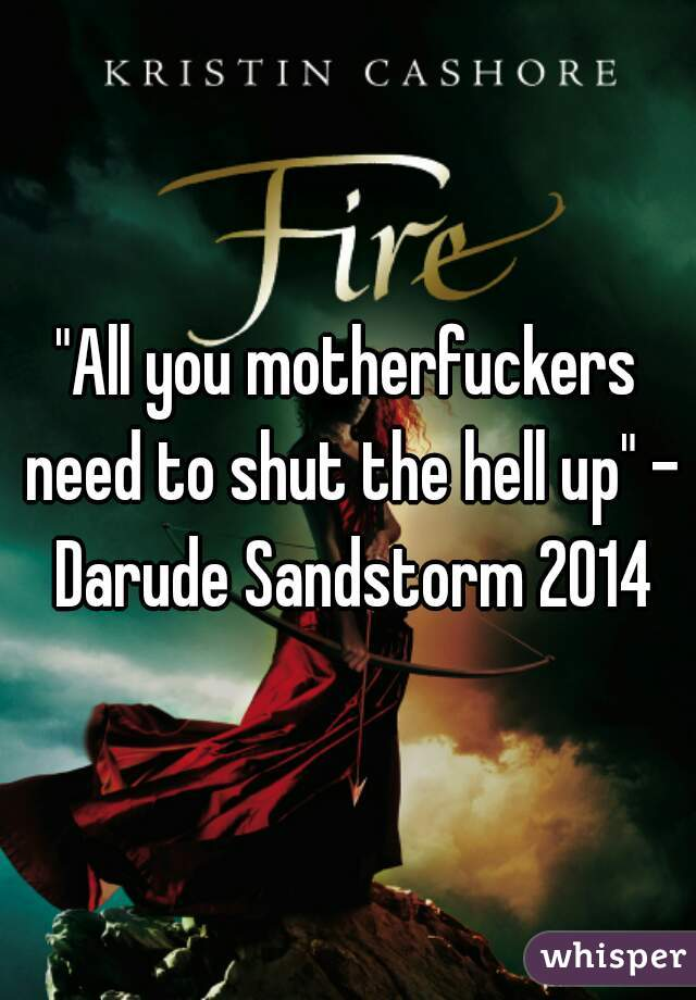 """All you motherfuckers need to shut the hell up"" - Darude Sandstorm 2014"