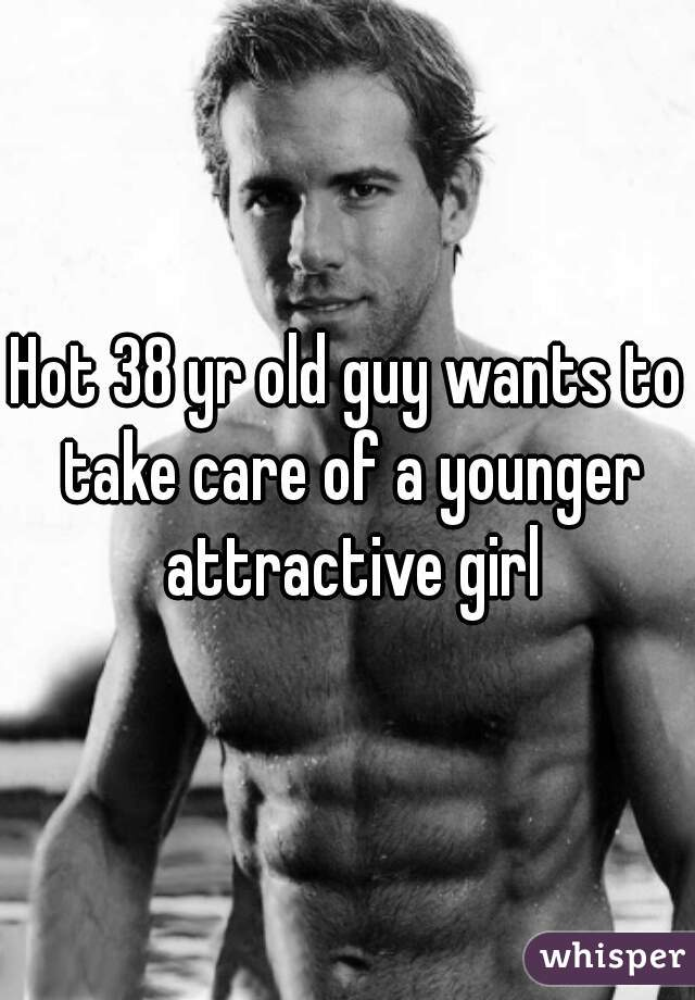 Hot 38 yr old guy wants to take care of a younger attractive girl