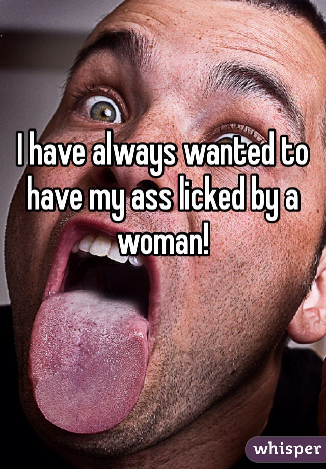I have always wanted to have my ass licked by a woman!