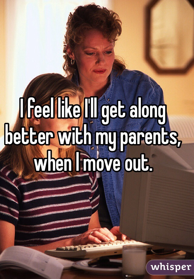 I feel like I'll get along better with my parents, when I move out.