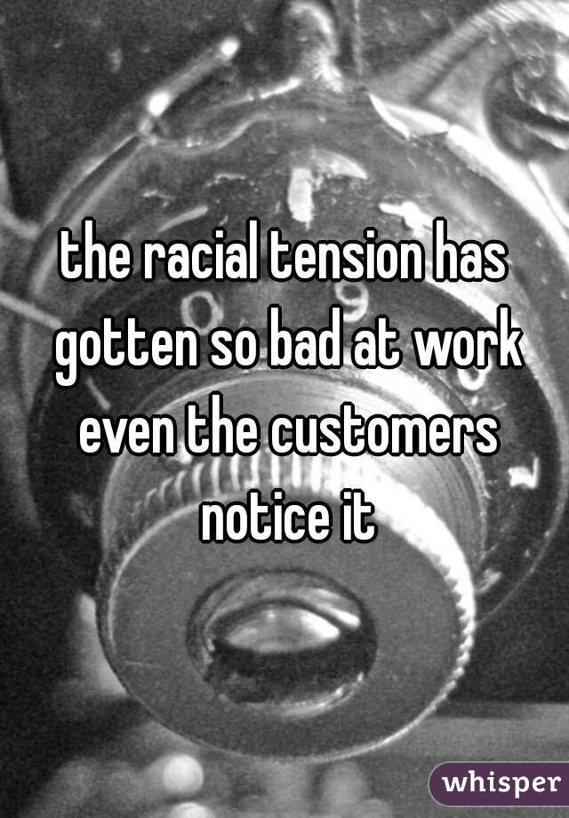 the racial tension has gotten so bad at work even the customers notice it