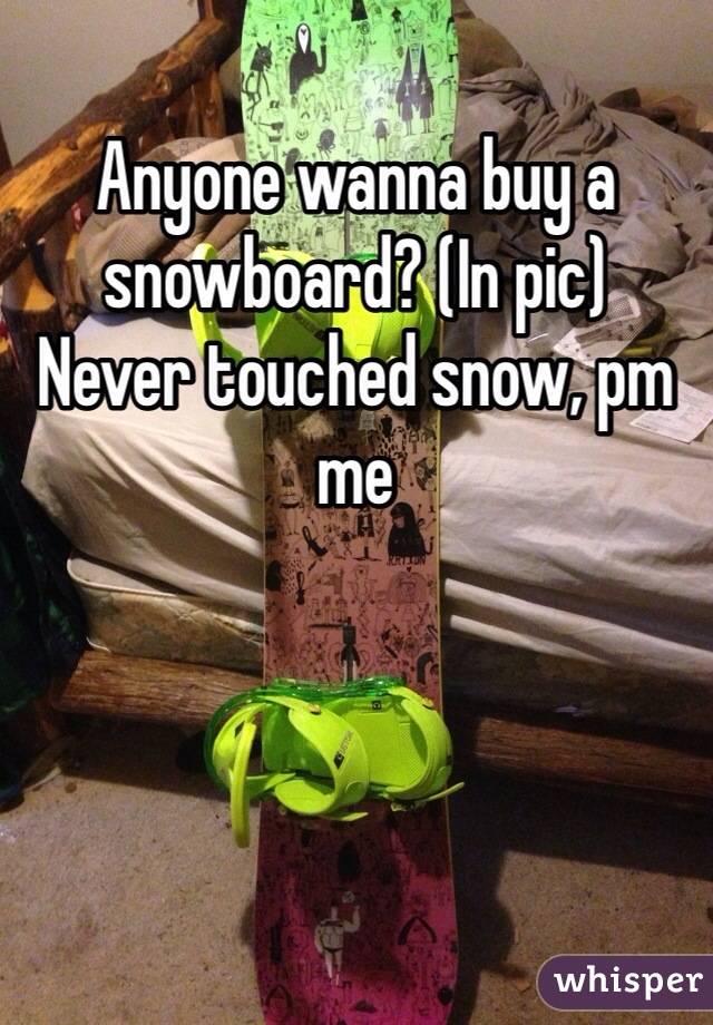 Anyone wanna buy a snowboard? (In pic)  Never touched snow, pm me