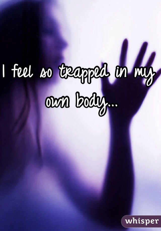 I feel so trapped in my own body...