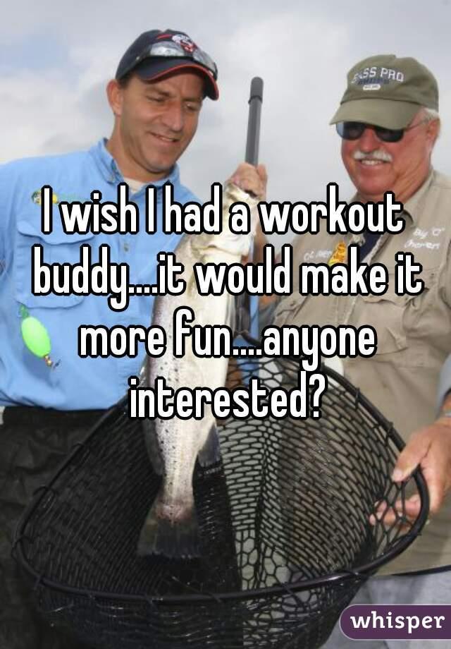 I wish I had a workout buddy....it would make it more fun....anyone interested?
