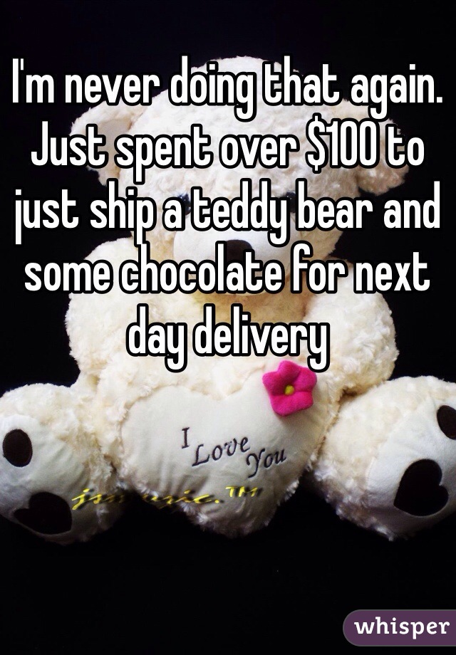 I'm never doing that again. Just spent over $100 to just ship a teddy bear and some chocolate for next day delivery