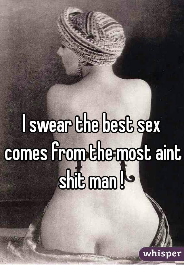 I swear the best sex comes from the most aint shit man !