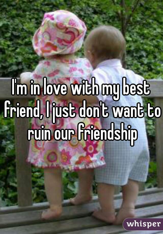 I'm in love with my best friend, I just don't want to ruin our friendship