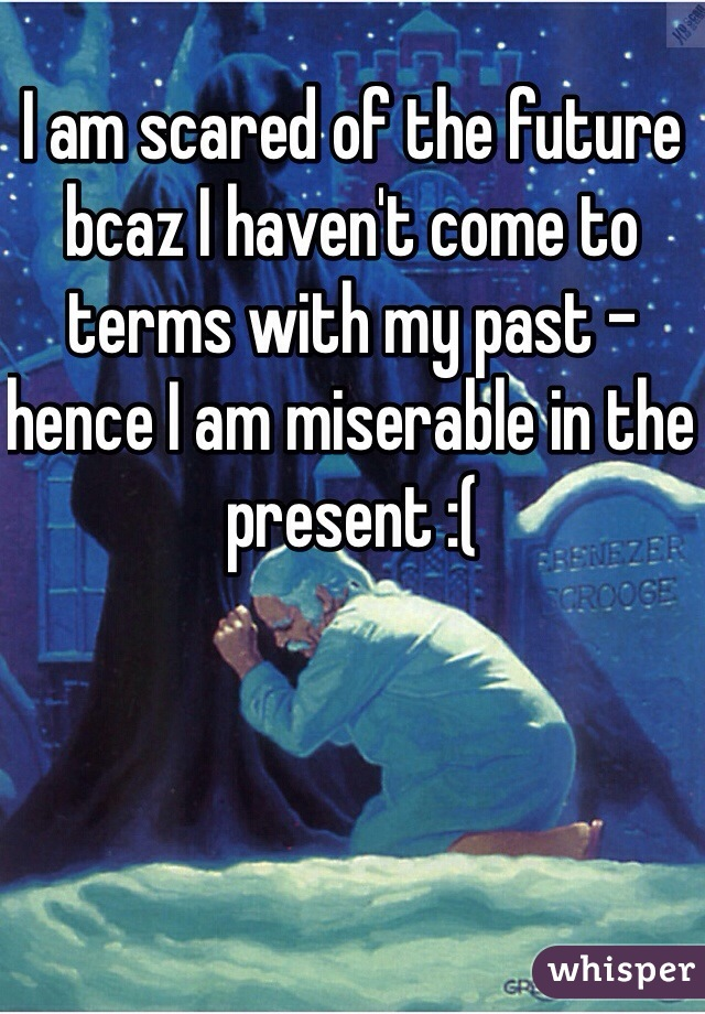 I am scared of the future bcaz I haven't come to terms with my past - hence I am miserable in the present :(