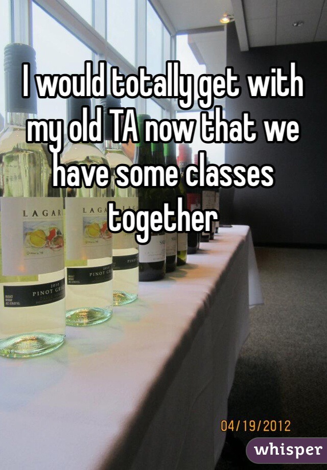 I would totally get with my old TA now that we have some classes together