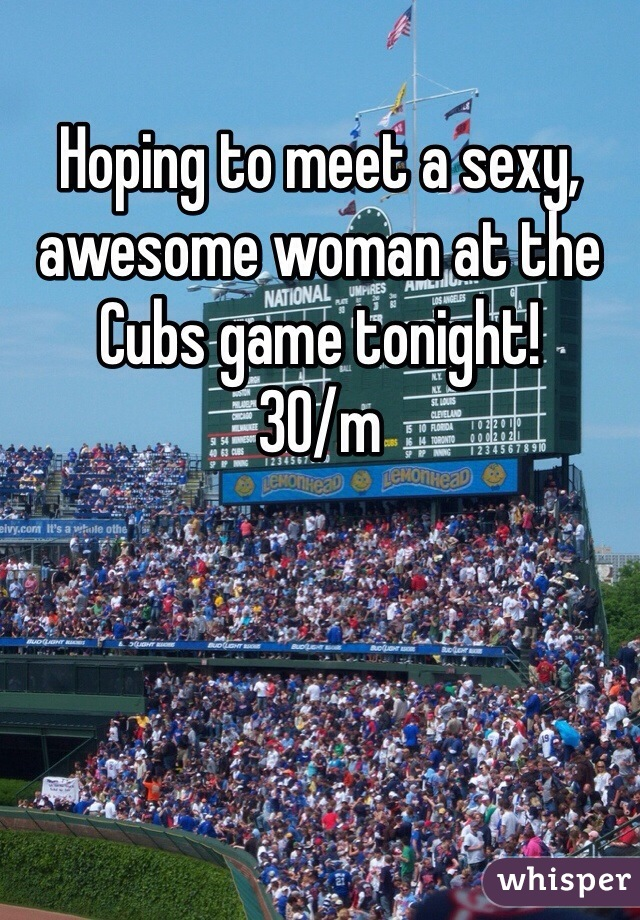 Hoping to meet a sexy, awesome woman at the Cubs game tonight!  30/m