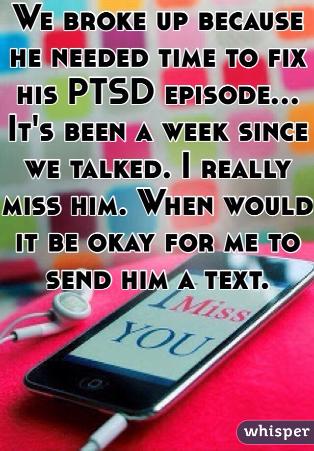 We broke up because he needed time to fix his PTSD episode... It's been a week since we talked. I really miss him. When would it be okay for me to send him a text.
