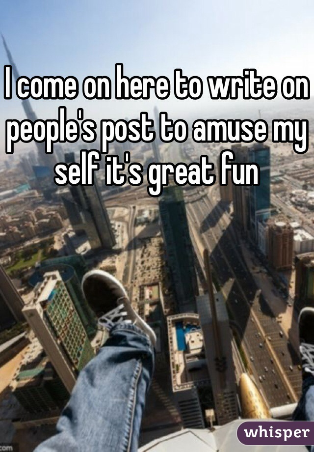 I come on here to write on people's post to amuse my self it's great fun