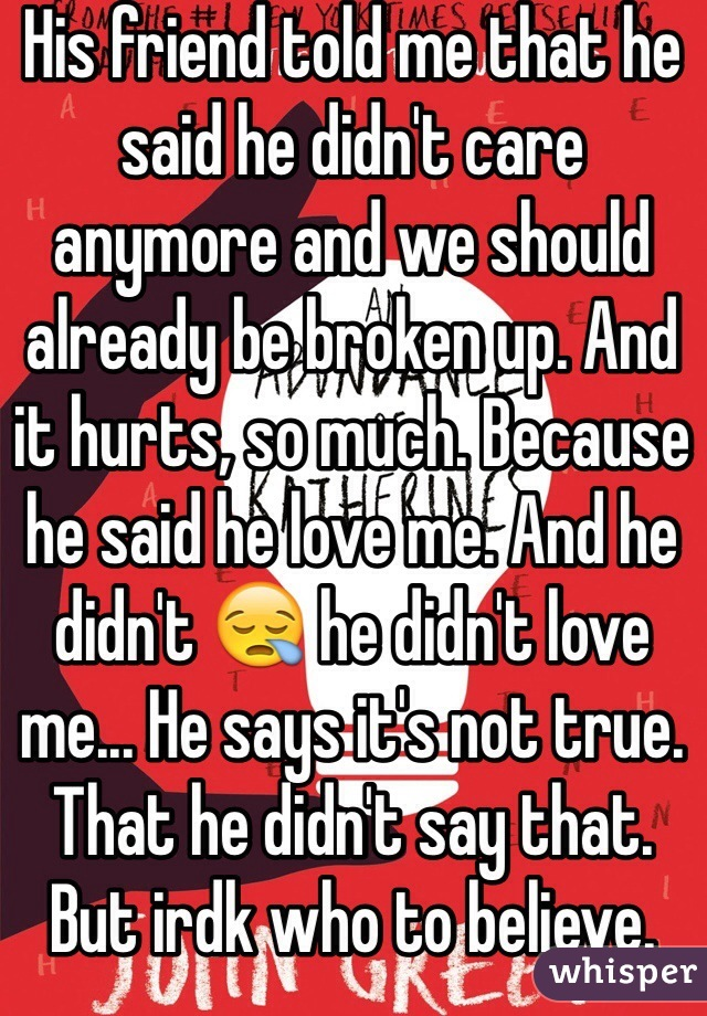 His friend told me that he said he didn't care anymore and we should already be broken up. And it hurts, so much. Because he said he love me. And he didn't 😪 he didn't love me... He says it's not true. That he didn't say that. But irdk who to believe.