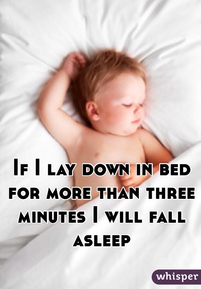 If I lay down in bed for more than three minutes I will fall asleep
