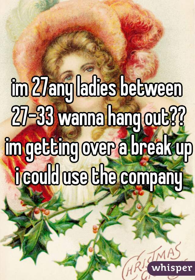 im 27any ladies between 27-33 wanna hang out?? im getting over a break up i could use the company