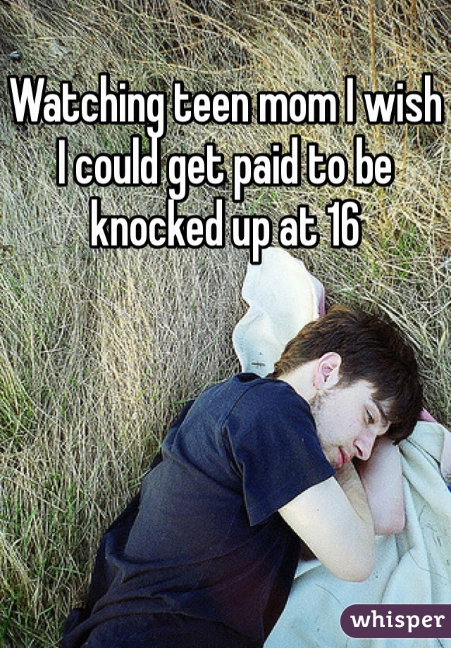 Watching teen mom I wish I could get paid to be knocked up at 16
